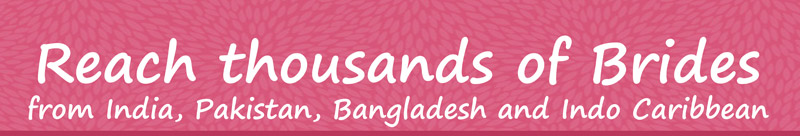 Reach thousands of Brides from India, Pakistan, Bangladesh and Indo Caribbean